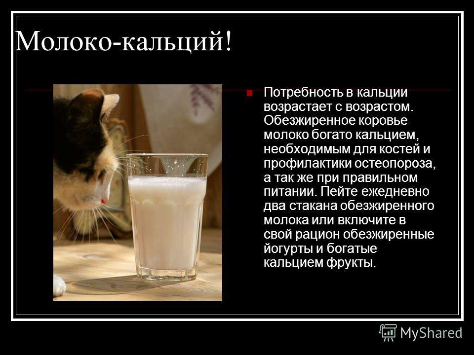 Молоко-кальций! Потребность в кальции возрастает с возрастом. Обезжиренное коровье молоко богато кальцием, необходимым для костей и профилактики остеопороза, а так же при правильном питании. Пейте ежедневно два стакана обезжиренного молока или включи