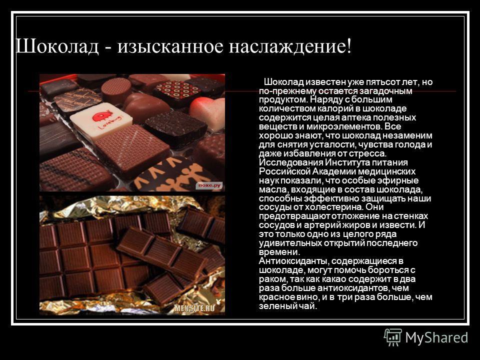 Шоколад - изысканное наслаждение! Шоколад известен уже пятьсот лет, но по-прежнему остается загадочным продуктом. Наряду с большим количеством калорий в шоколаде содержится целая аптека полезных веществ и микроэлементов. Все хорошо знают, что шоколад