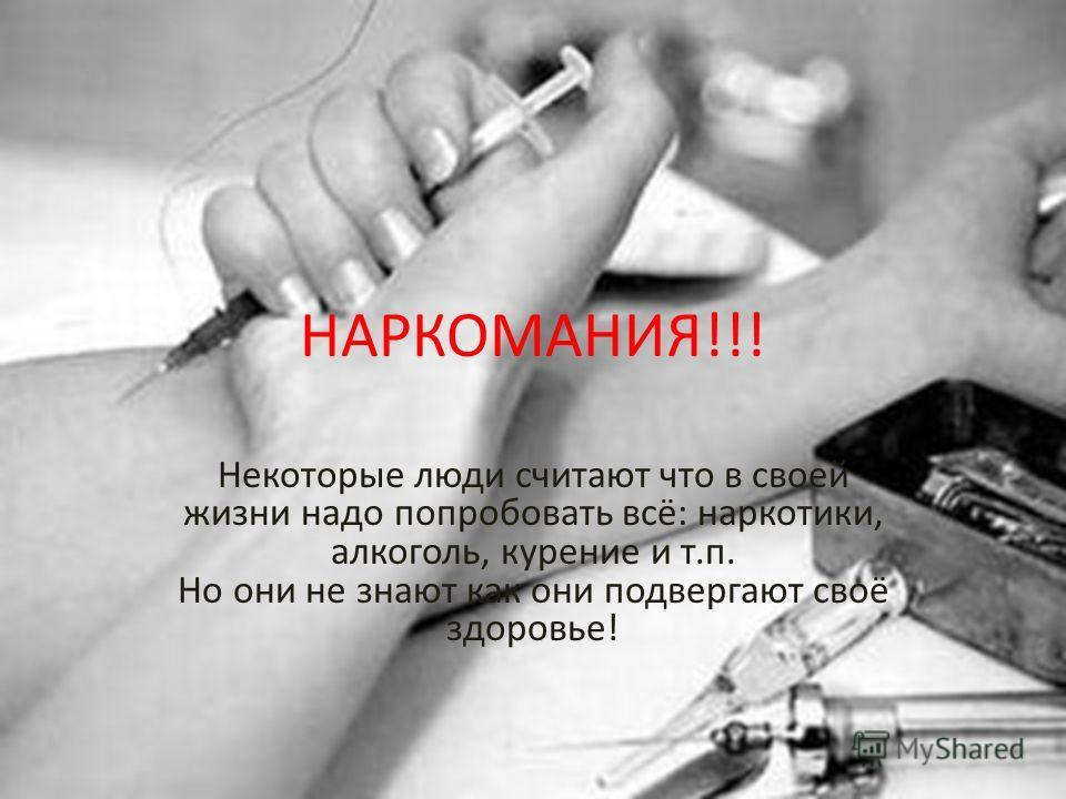НАРКОМАНИЯ!!! Некоторые люди считают что в своей жизни надо попробовать всё: наркотики, алкоголь, курение и т.п. Но они не знают как они подвергают своё здоровье!
