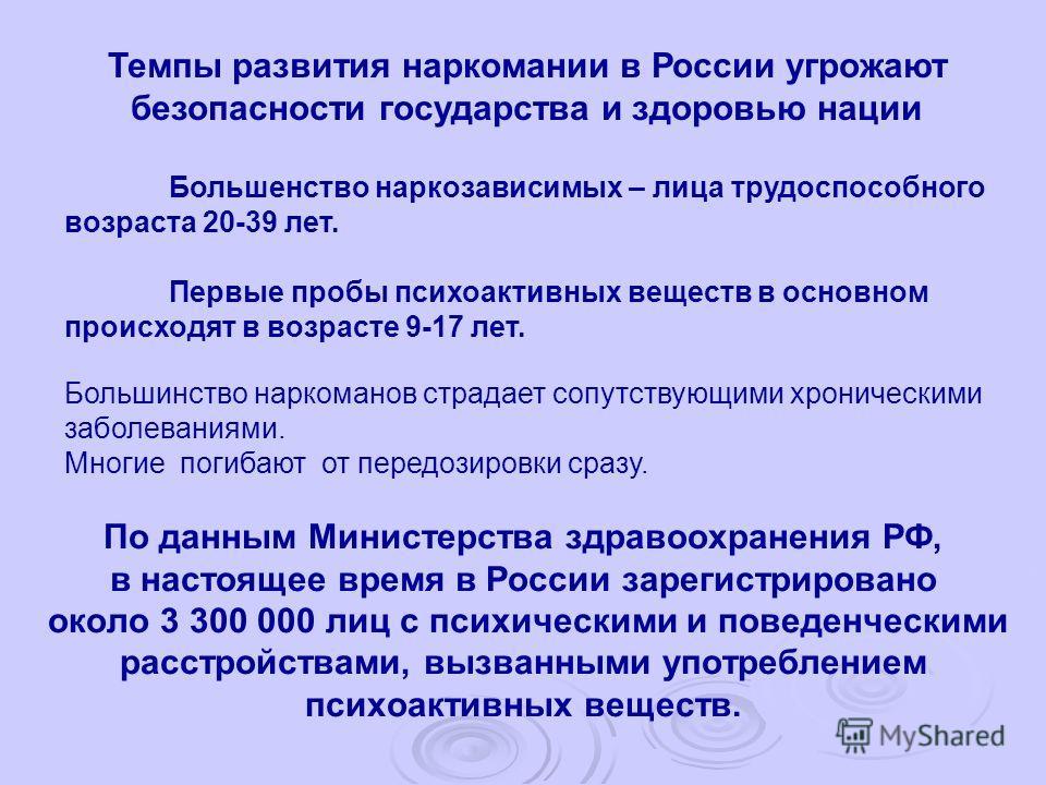 По данным Министерства здравоохранения РФ, в настоящее время в России зарегистрировано около 3 300 000 лиц с психическими и поведенческими расстройствами, вызванными употреблением психоактивных веществ. Темпы развития наркомании в России угрожают без