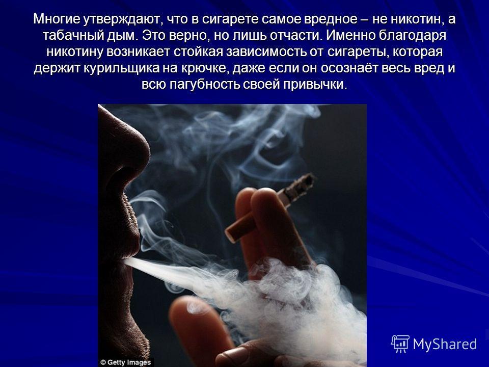 Многие утверждают, что в сигарете самое вредное – не никотин, а табачный дым. Это верно, но лишь отчасти. Именно благодаря никотину возникает стойкая зависимость от сигареты, которая держит курильщика на крючке, даже если он осознаёт весь вред и всю