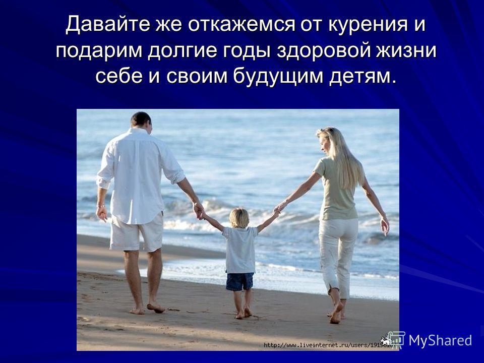 Давайте же откажемся от курения и подарим долгие годы здоровой жизни себе и своим будущим детям.