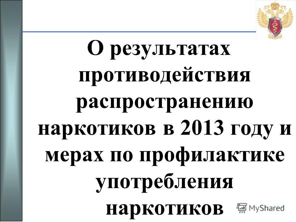 О результатах противодействия распространению наркотиков в 2013 году и мерах по профилактике употребления наркотиков