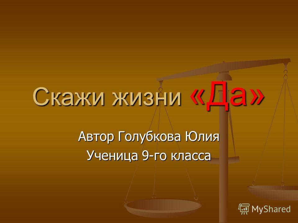 Скажи жизни «Да» Автор Голубкова Юлия Ученица 9-го класса
