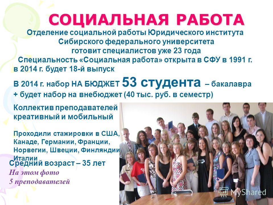 СОЦИАЛЬНАЯ РАБОТА Отделение социальной работы Юридического института Сибирского федерального университета готовит специалистов уже 23 года Специальность «Социальная работа» открыта в СФУ в 1991 г. в 2014 г. будет 18-й выпуск В 2014 г. набор НА БЮДЖЕТ