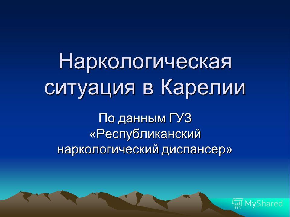 Наркологическая ситуация в Карелии По данным ГУЗ «Республиканский наркологический диспансер»