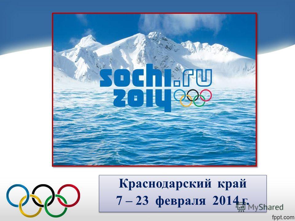 Краснодарский край 7 – 23 февраля 2014 г. Краснодарский край 7 – 23 февраля 2014 г.