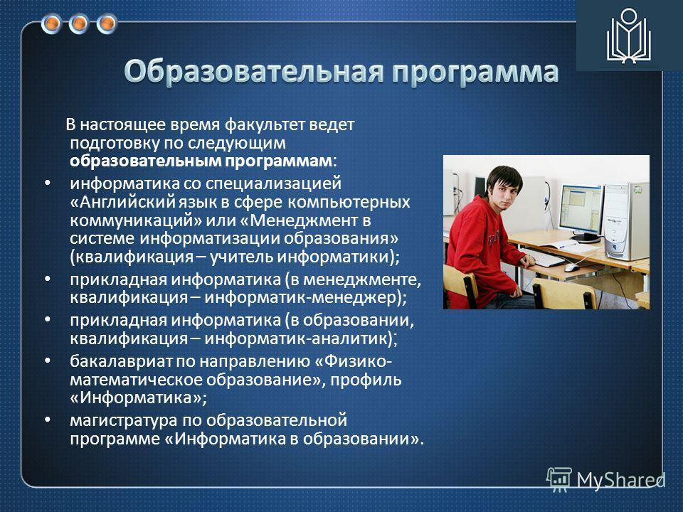 В настоящее время факультет ведет подготовку по следующим образовательным программам : информатика со специализацией « Английский язык в сфере компьютерных коммуникаций » или « Менеджмент в системе информатизации образования » ( квалификация – учител