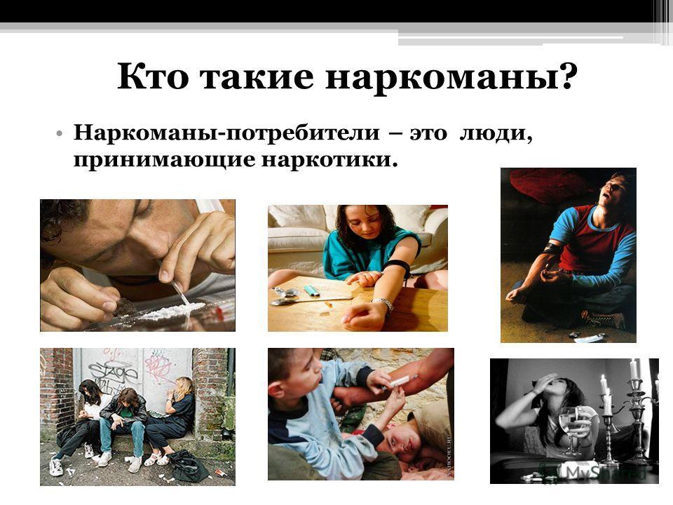 Кто такие наркоманы? Наркоманы-потребители – это люди, принимающие наркотики.