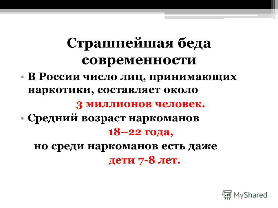 Страшнейшая беда современности В России число лиц, принимающих наркотики, составляет около 3 миллионов человек. Средний возраст наркоманов 18–22 года, но среди наркоманов есть даже дети 7-8 лет.