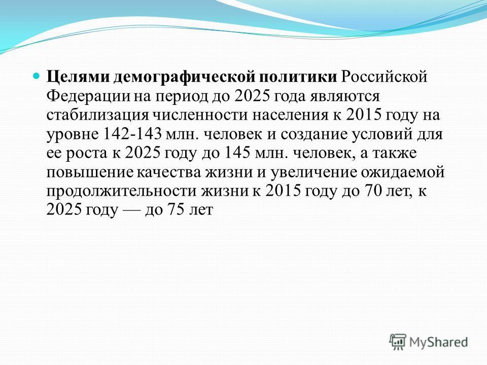 Целями демографической политики Российской Федерации на период до 2025 года являются стабилизация численности населения к 2015 году на уровне 142 143 млн. человек и создание условий для ее роста к 2025 году до 145 млн. человек, а также повышение каче