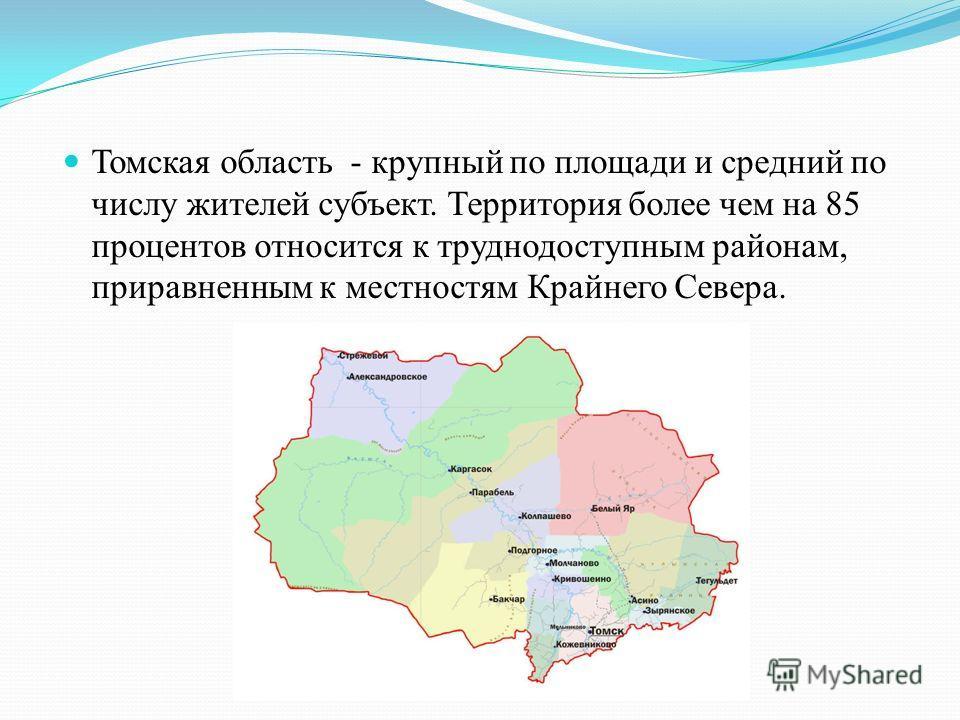 Томская область - крупный по площади и средний по числу жителей субъект. Территория более чем на 85 процентов относится к труднодоступным районам, приравненным к местностям Крайнего Севера.