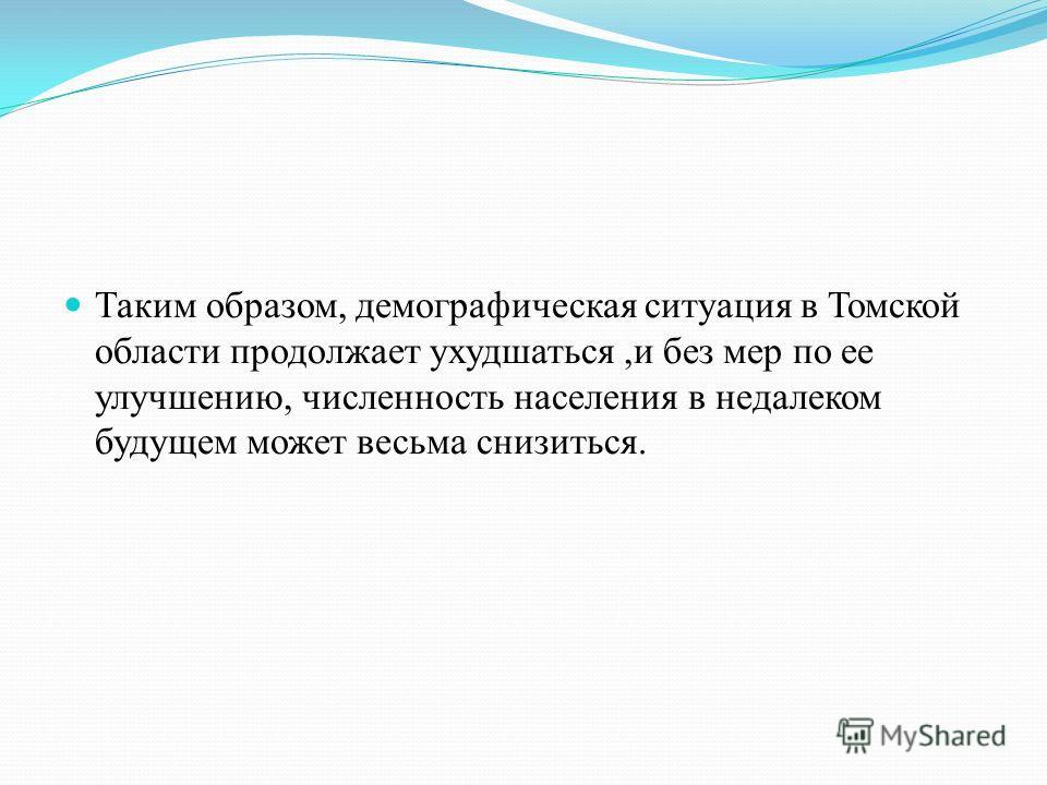 Таким образом, демографическая ситуация в Томской области продолжает ухудшаться,и без мер по ее улучшению, численность населения в недалеком будущем может весьма снизиться.