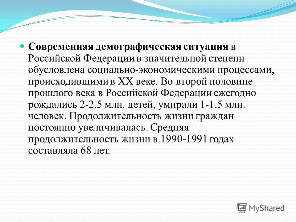 Современная демографическая ситуация в Российской Федерации в значительной степени обусловлена социально-экономическими процессами, происходившими в XX веке. Во второй половине прошлого века в Российской Федерации ежегодно рождались 2 2,5 млн. детей,