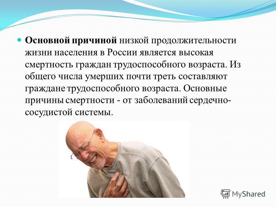 Основной причиной низкой продолжительности жизни населения в России является высокая смертность граждан трудоспособного возраста. Из общего числа умерших почти треть составляют граждане трудоспособного возраста. Основные причины смертности - от забол