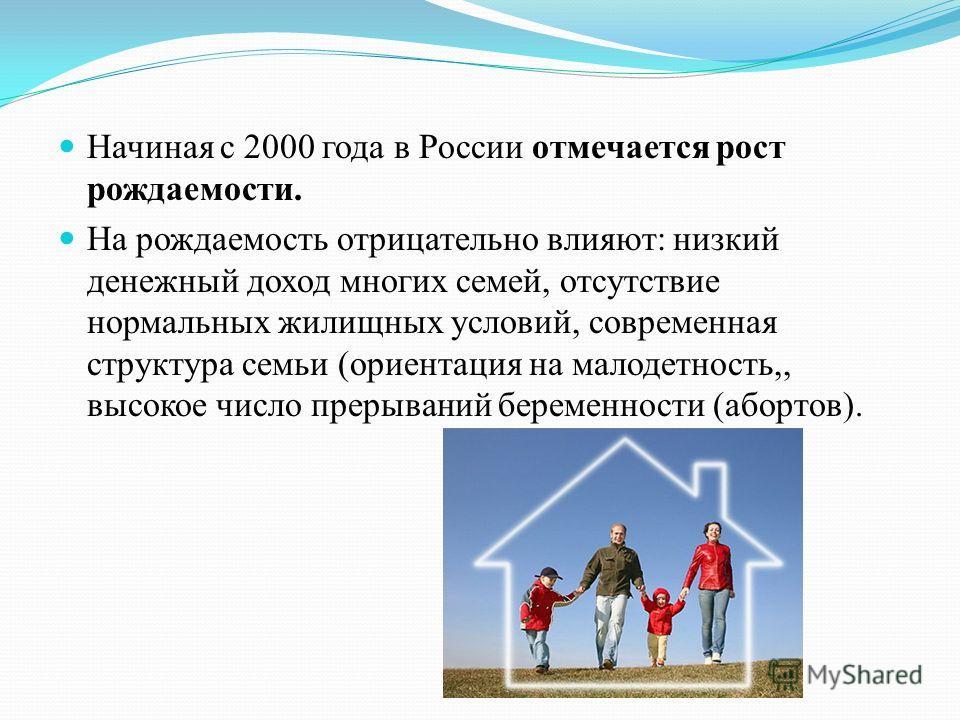 Начиная с 2000 года в России отмечается рост рождаемости. На рождаемость отрицательно влияют: низкий денежный доход многих семей, отсутствие нормальных жилищных условий, современная структура семьи (ориентация на малодетность,, высокое число прерыван