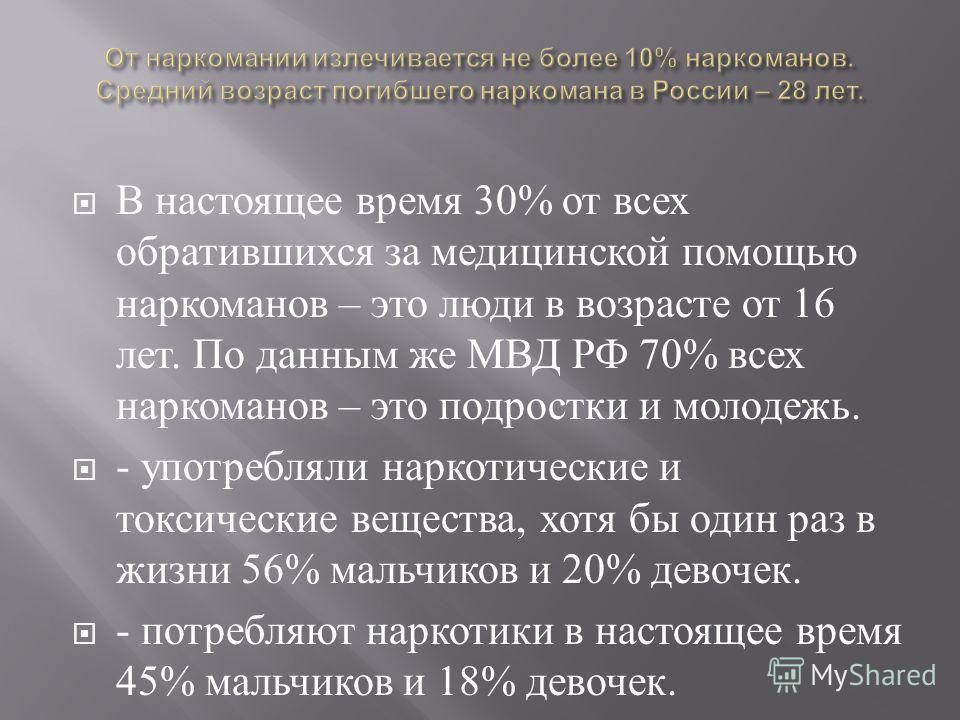 В настоящее время 30% от всех обратившихся за медицинской помощью наркоманов – это люди в возрасте от 16 лет. По данным же МВД РФ 70% всех наркоманов – это подростки и молодежь. - употребляли наркотические и токсические вещества, хотя бы один раз в ж