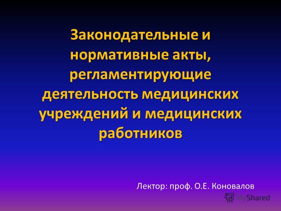 Законодательные и нормативные акты, регламентирующие деятельность медицинских учреждений и медицинских работников Лектор: проф. О.Е. Коновалов