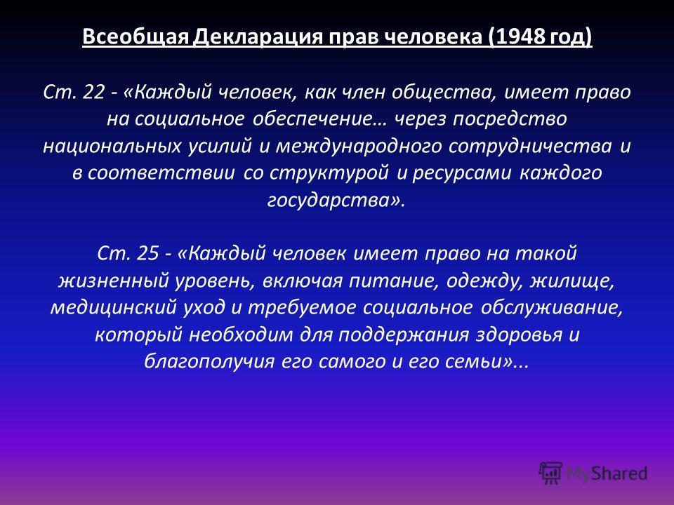 Всеобщая Декларация прав человека (1948 год) Ст. 22 - «Каждый человек, как член общества, имеет право на социальное обеспечение… через посредство национальных усилий и международного сотрудничества и в соответствии со структурой и ресурсами каждого г