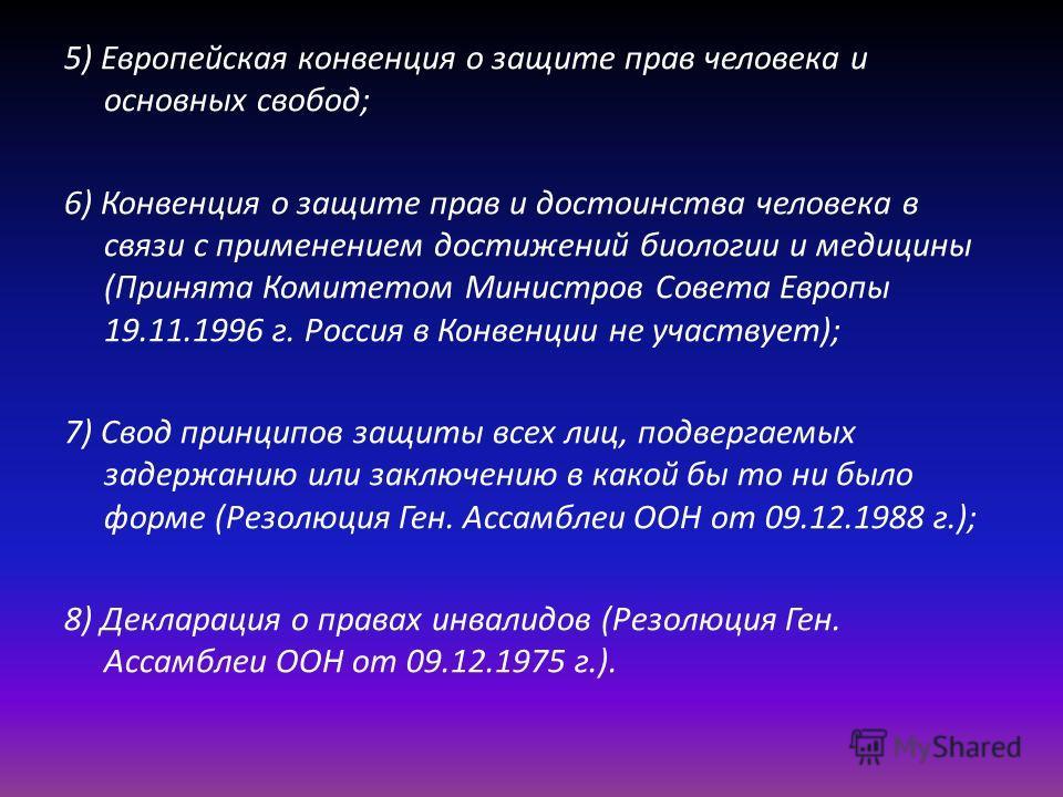 5) Европейская конвенция о защите прав человека и основных свобод; 6) Конвенция о защите прав и достоинства человека в связи с применением достижений биологии и медицины (Принята Комитетом Министров Совета Европы 19.11.1996 г. Россия в Конвенции не у