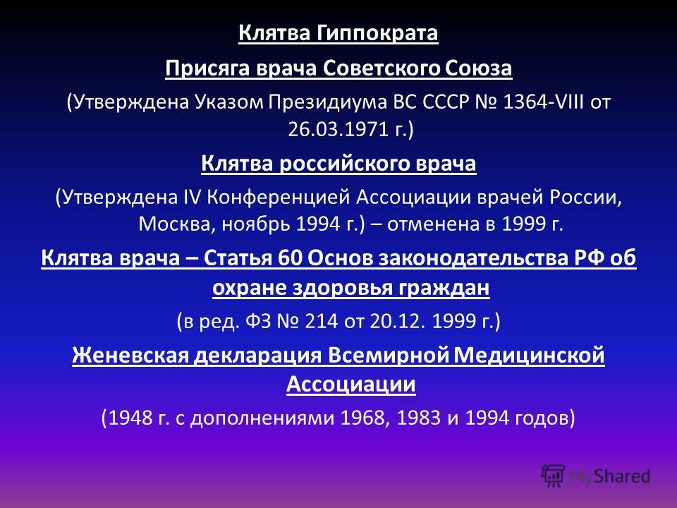 Клятва Гиппократа Присяга врача Советского Союза (Утверждена Указом Президиума ВС СССР 1364-VIII от 26.03.1971 г.) Клятва российского врача (Утверждена IV Конференцией Ассоциации врачей России, Москва, ноябрь 1994 г.) – отменена в 1999 г. Клятва врач