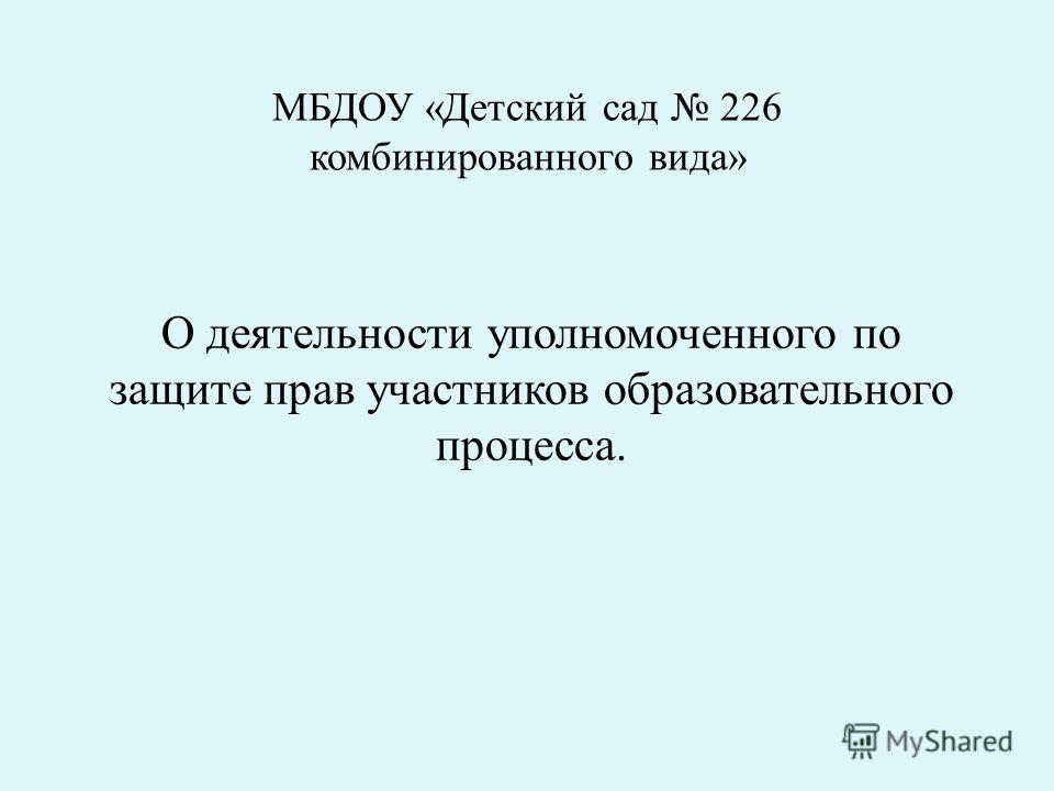 МБДОУ «Детский сад 226 комбинированного вида» О деятельности уполномоченного по защите прав участников образовательного процесса.
