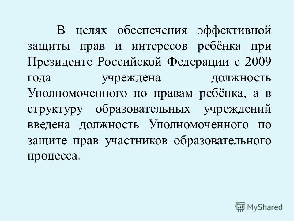 В целях обеспечения эффективной защиты прав и интересов ребёнка при Президенте Российской Федерации с 2009 года учреждена должность Уполномоченного по правам ребёнка, а в структуру образовательных учреждений введена должность Уполномоченного по защит