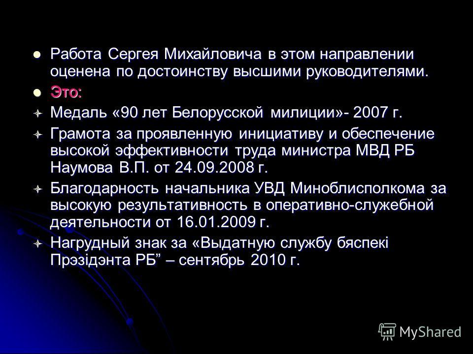 Работа Сергея Михайловича в этом направлении оценена по достоинству высшими руководителями. Работа Сергея Михайловича в этом направлении оценена по достоинству высшими руководителями. Это: Это: Медаль «90 лет Белорусской милиции»- 2007 г. Медаль «90