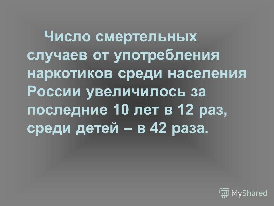 Число смертельных случаев от употребления наркотиков среди населения России увеличилось за последние 10 лет в 12 раз, среди детей – в 42 раза.