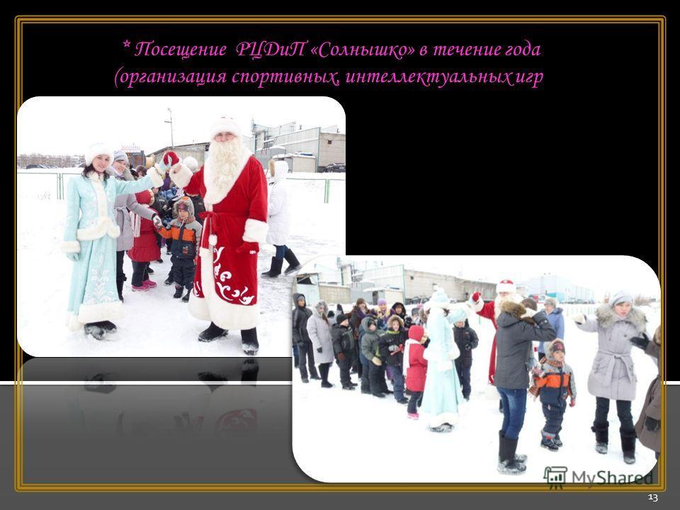 13 * Посещение РЦДиП «Солнышко» в течение года (организация спортивных, интеллектуальных игр )