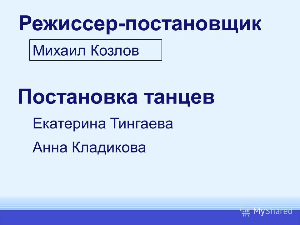 Михаил Козлов Режиссер-постановщик Постановка танцев Екатерина Тингаева Анна Кладикова