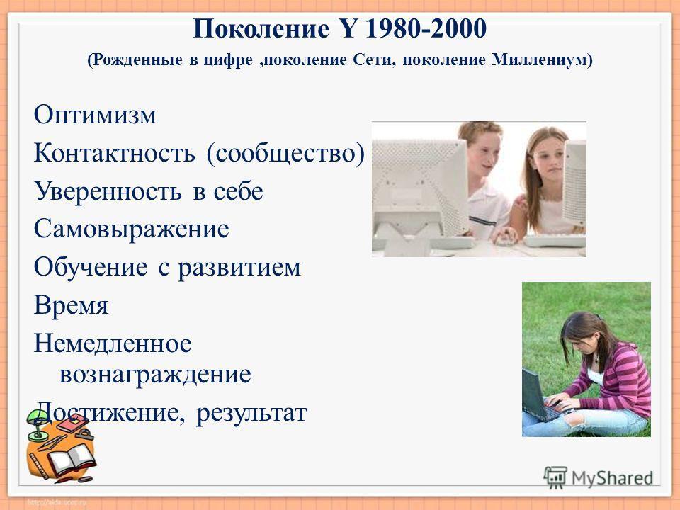 Поколение Y 1980-2000 (Рожденные в цифре,поколение Сети, поколение Миллениум) Оптимизм Контактность (сообщество) Уверенность в себе Самовыражение Обучение с развитием Время Немедленное вознаграждение Достижение, результат