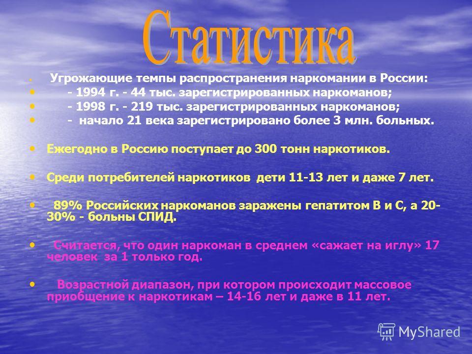 Угрожающие темпы распространения наркомании в России: - 1994 г. - 44 тыс. зарегистрированных наркоманов; - 1998 г. - 219 тыс. зарегистрированных наркоманов; - начало 21 века зарегистрировано более 3 млн. больных. Ежегодно в Россию поступает до 300 то