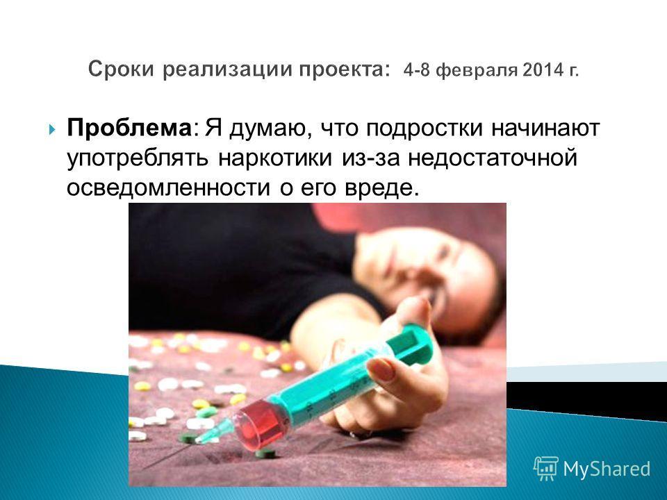 Сроки реализации проекта: 4-8 февраля 2014 г. Проблема: Я думаю, что подростки начинают употреблять наркотики из-за недостаточной осведомленности о его вреде.