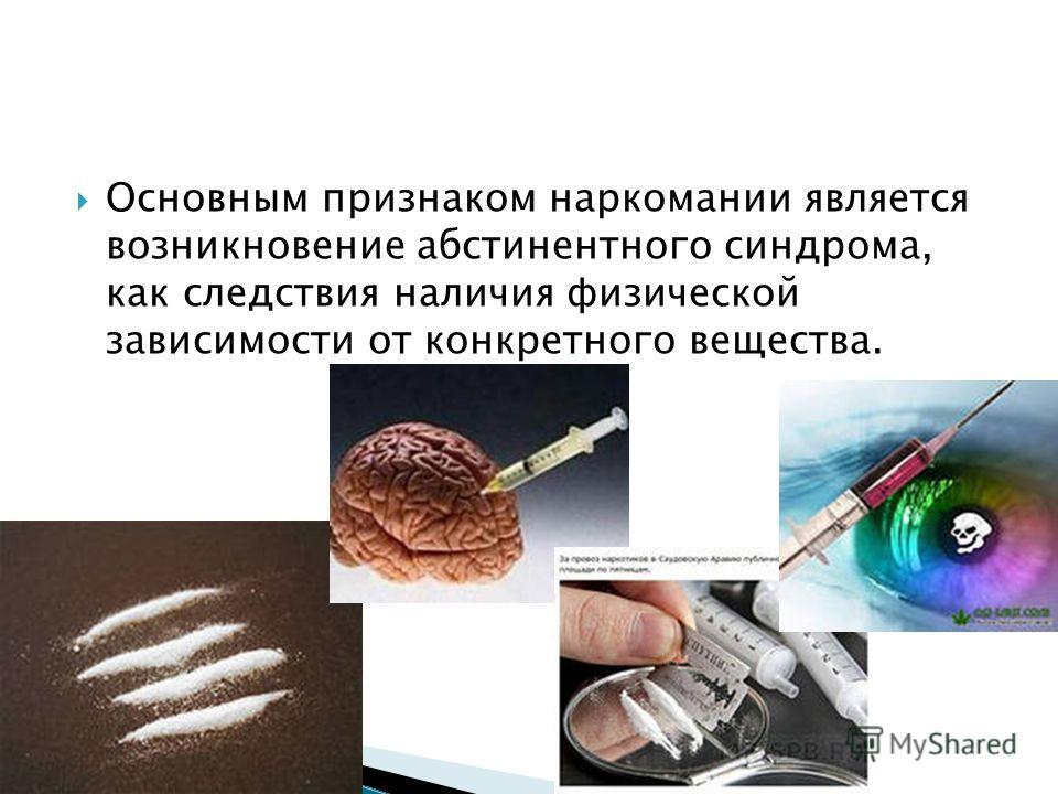 Основным признаком наркомании является возникновение абстинентного синдрома, как следствия наличия физической зависимости от конкретного вещества.