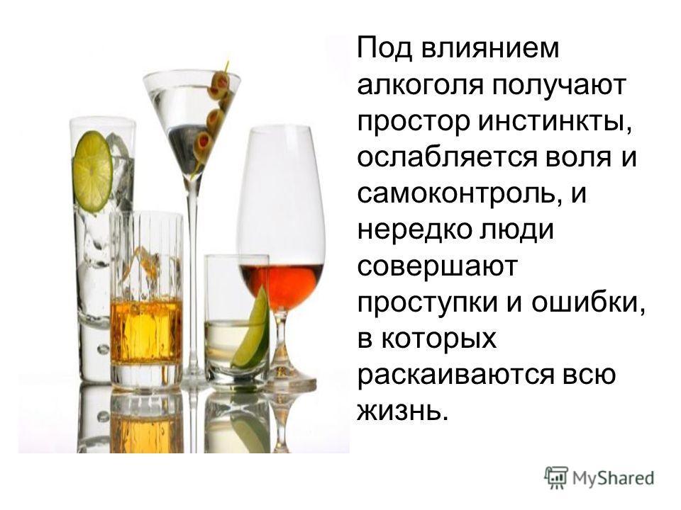 Под влиянием алкоголя получают простор инстинкты, ослабляется воля и самоконтроль, и нередко люди совершают проступки и ошибки, в которых раскаиваются всю жизнь.