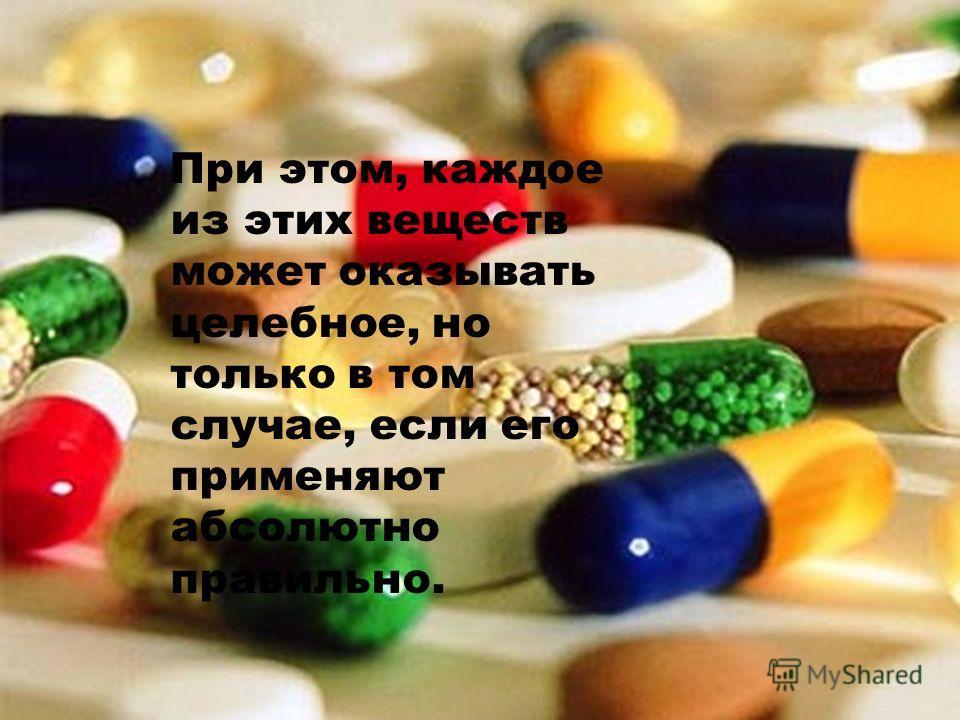Пpи этом, каждое из этих веществ может оказывать целебное, но только в том случае, если его применяют абсолютно правильно.