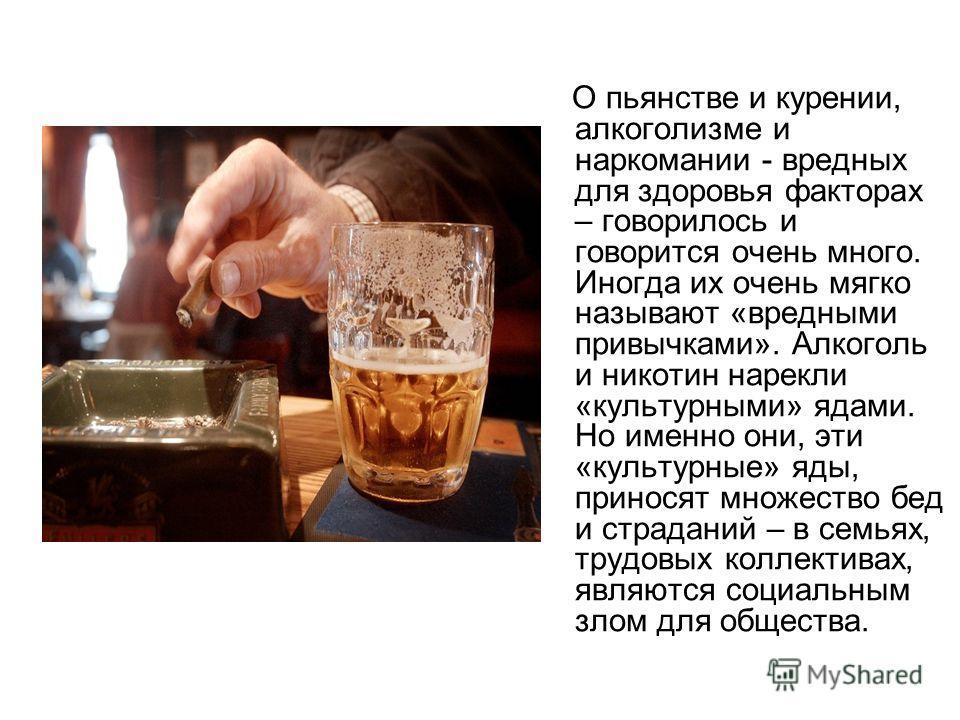 О пьянстве и курении, алкоголизме и наркомании - вредных для здоровья факторах – говорилось и говорится очень много. Иногда их очень мягко называют «вредными привычками». Алкоголь и никотин нарекли «культурными» ядами. Но именно они, эти «культурные»
