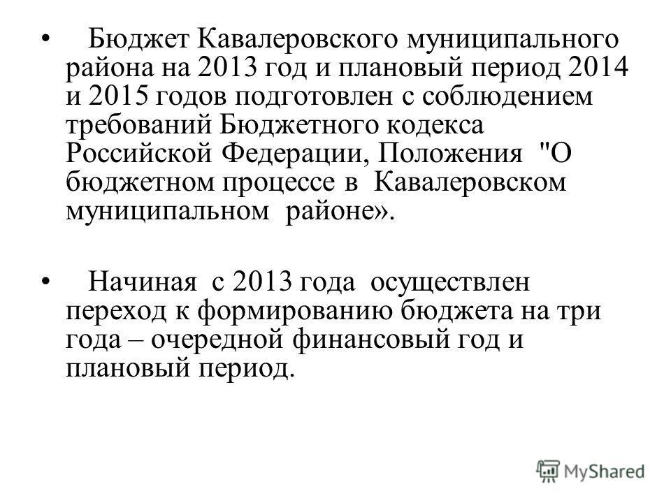 Бюджет Кавалеровского муниципального района на 2013 год и плановый период 2014 и 2015 годов подготовлен с соблюдением требований Бюджетного кодекса Российской Федерации, Положения
