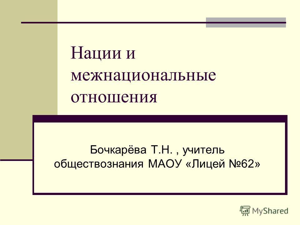 Нации и межнациональные отношения Бочкарёва Т.Н., учитель обществознания МАОУ «Лицей 62»