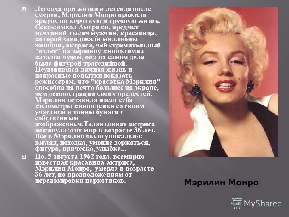 Легенда при жизни и легенда после смерти, Мэрилин Монро прожила яркую, но короткую и трудную жизнь. Секс - символ Америки, предмет мечтаний тысяч мужчин, красавица, которой завидовали миллионы женщин, актриса, чей стремительный