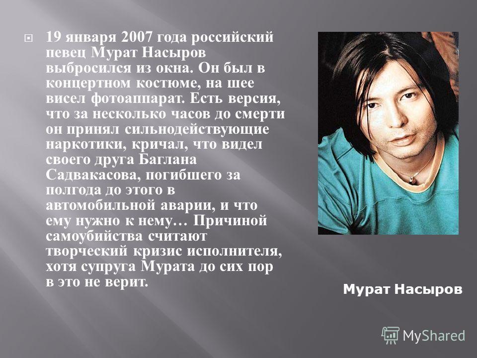 19 января 2007 года российский певец Мурат Насыров выбросился из окна. Он был в концертном костюме, на шее висел фотоаппарат. Есть версия, что за несколько часов до смерти он принял сильнодействующие наркотики, кричал, что видел своего друга Баглана
