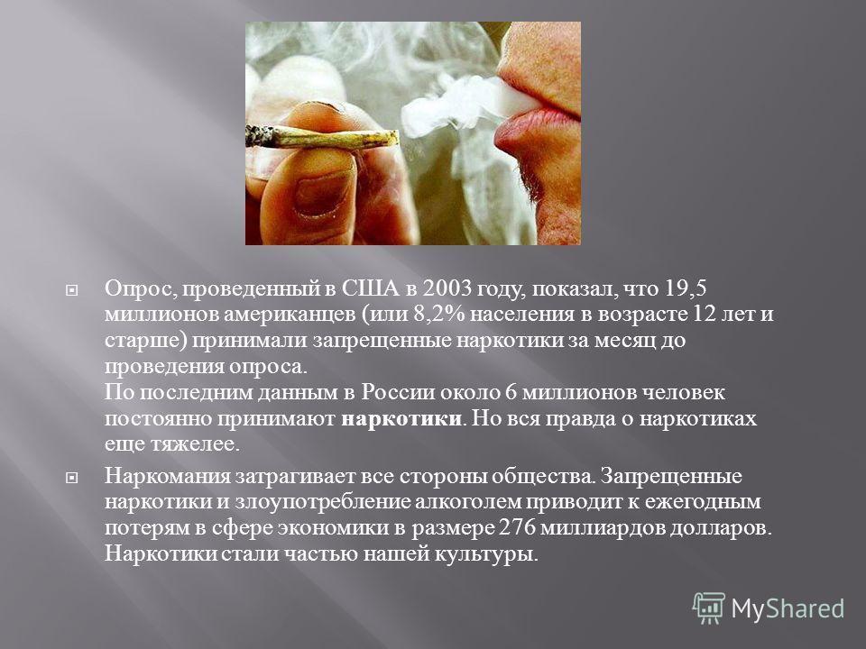 Опрос, проведенный в США в 2003 году, показал, что 19,5 миллионов американцев ( или 8,2% населения в возрасте 12 лет и старше ) принимали запрещенные наркотики за месяц до проведения опроса. По последним данным в России около 6 миллионов человек пост