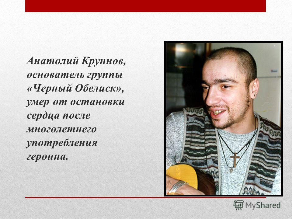 Анатолий Крупнов, основатель группы «Черный Обелиск», умер от остановки сердца после многолетнего употребления героина.