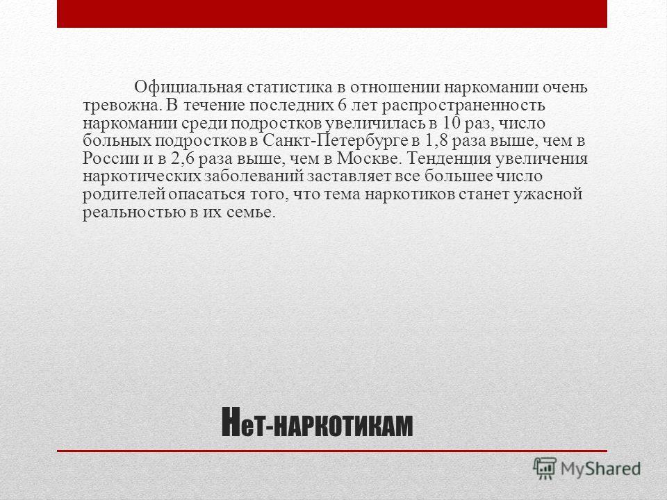 Н еТ-НАРКОТИКАМ Официальная статистика в отношении наркомании очень тревожна. В течение последних 6 лет распространенность наркомании среди подростков увеличилась в 10 раз, число больных подростков в Санкт-Петербурге в 1,8 раза выше, чем в России и в