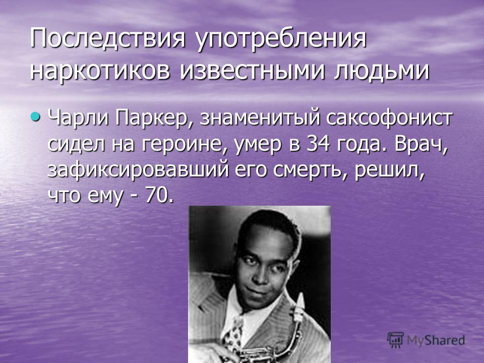 Последствия употребления наркотиков известными людьми Чарли Паркер, знаменитый саксофонист сидел на героине, умер в 34 года. Врач, зафиксировавший его смерть, решил, что ему - 70. Чарли Паркер, знаменитый саксофонист сидел на героине, умер в 34 года.