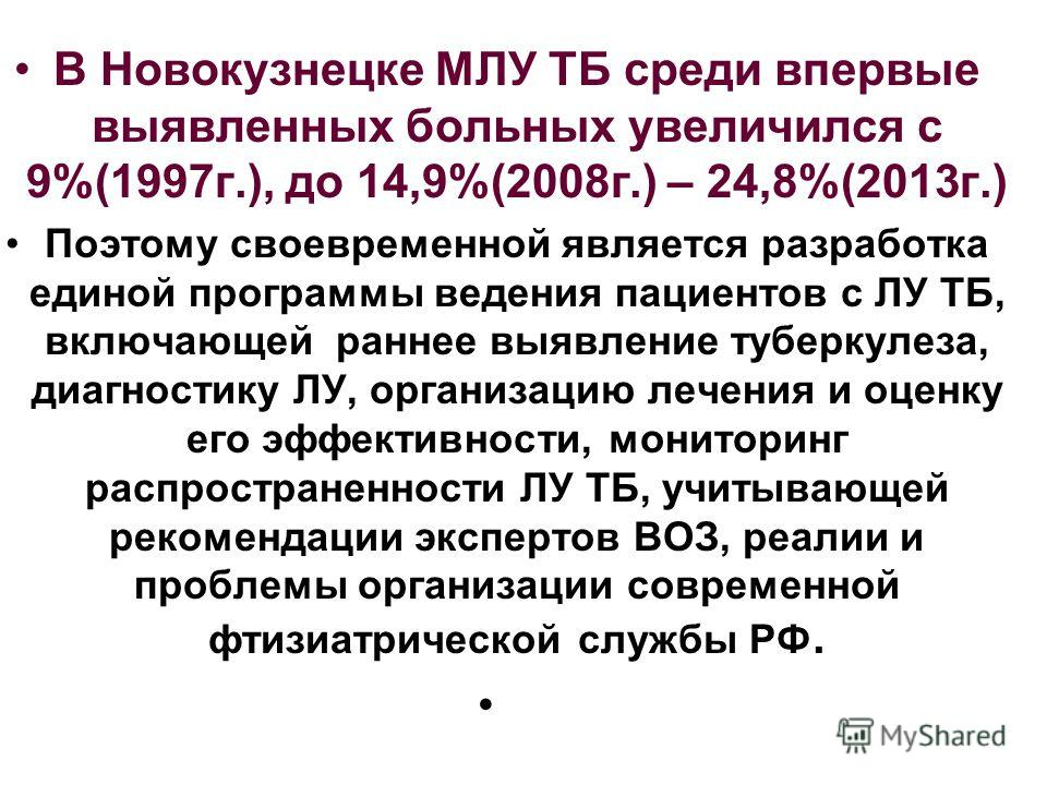 В Новокузнецке МЛУ ТБ среди впервые выявленных больных увеличился с 9%(1997 г.), до 14,9%(2008 г.) – 24,8%(2013 г.) Поэтому своевременной является разработка единой программы ведения пациентов с ЛУ ТБ, включающей раннее выявление туберкулеза, диагнос