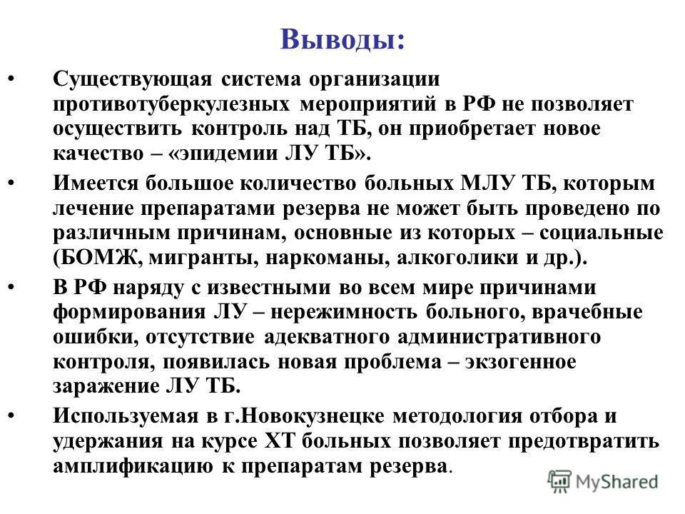 Выводы: Существующая система организации противотуберкулезных мероприятий в РФ не позволяет осуществить контроль над ТБ, он приобретает новое качество – «эпидемии ЛУ ТБ». Имеется большое количество больных МЛУ ТБ, которым лечение препаратами резерва