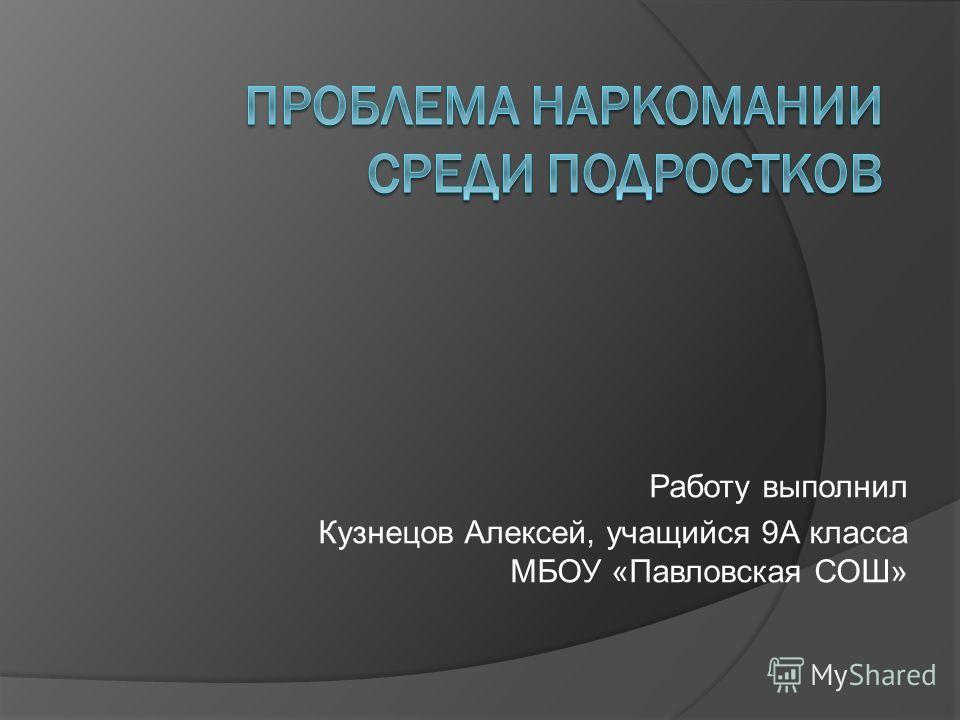 Работу выполнил Кузнецов Алексей, учащийся 9А класса МБОУ «Павловская СОШ»