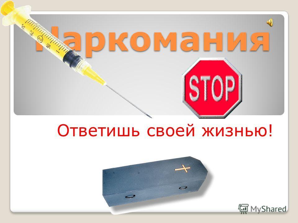 Наркомания Ответишь своей жизнью!